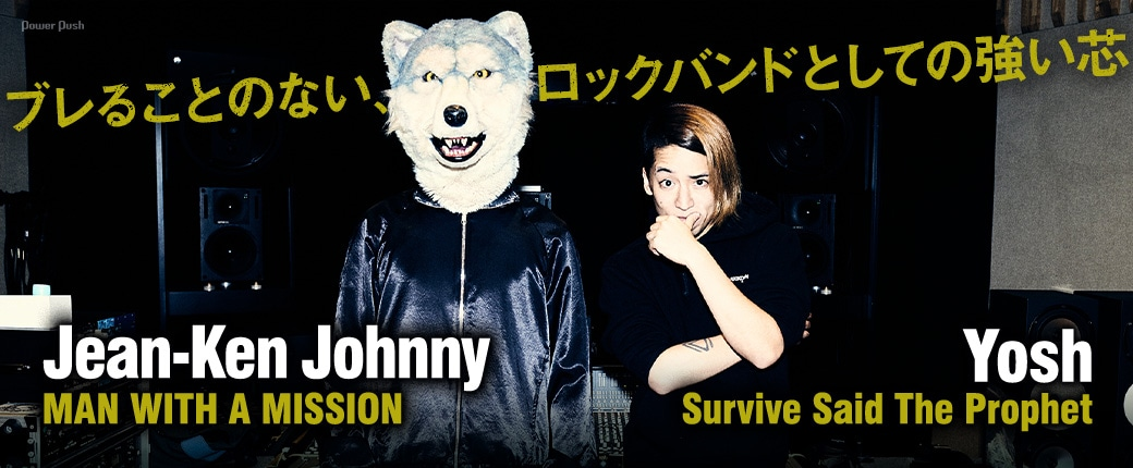Jean-Ken Johnny(MAN WITH A MISSION)×Yosh(Survive Said The Prophet) ブレることのない、ロックバンドとしての強い芯