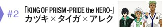 #2 「KING OF PRISM -PRIDE the HERO-」カヅキ×タイガ×アレク