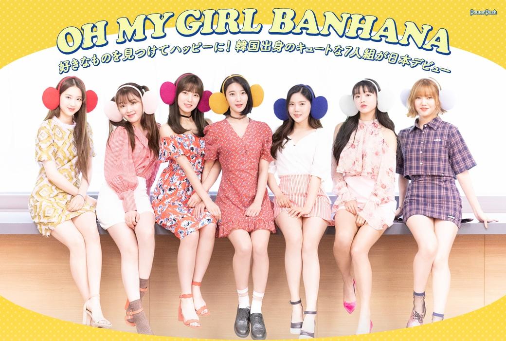 OH MY GIRL BANHANA 好きなものを見つけてハッピーに! 韓国出身のキュートな7人組が日本デビュー