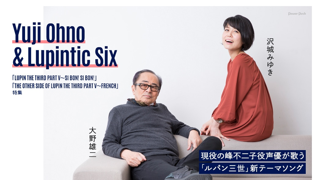 Yuji Ohno & Lupintic Six「LUPIN THE THIRD PART V~SI BON! SI BON!」「THE OTHER SIDE OF LUPIN THE THIRD PART V~FRENCH」特集|大野雄二×沢城みゆき 現役の峰不二子役声優が歌う「ルパン三世」新テーマソング