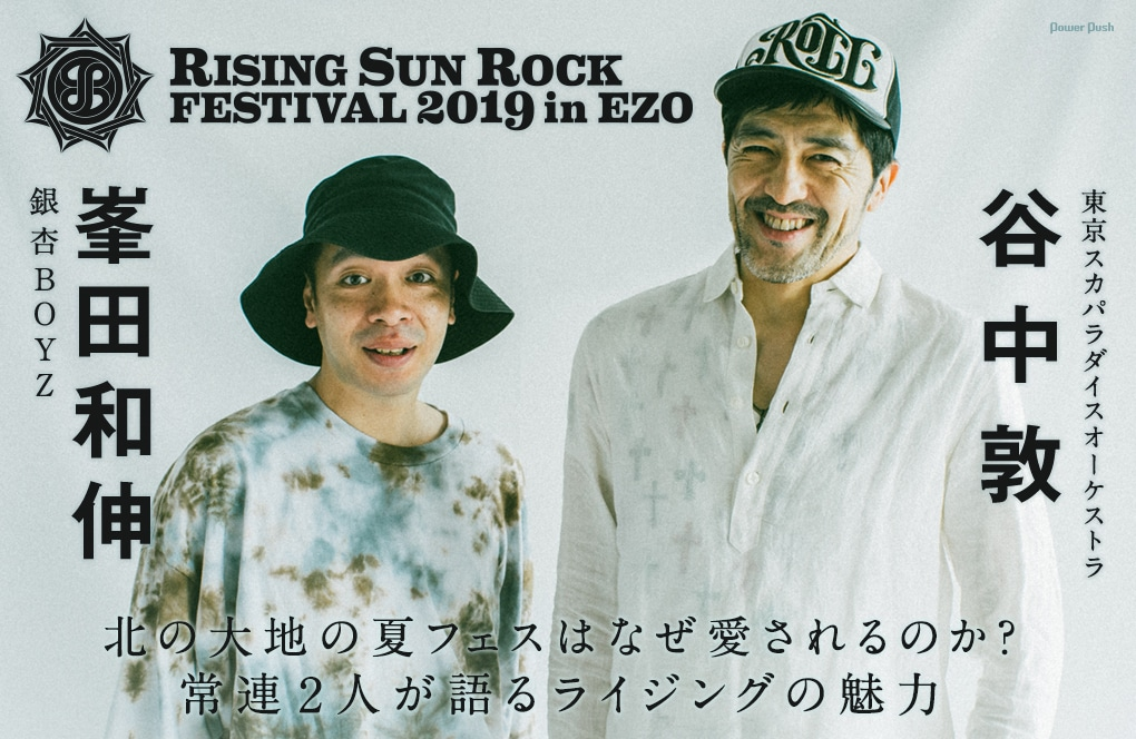RISING SUN ROCK FESTIVAL 2019 in EZO 谷中敦(東京スカパラダイスオーケストラ)×峯田和伸(銀杏BOYZ)対談 北の大地の夏フェスはなぜ愛されるのか? 常連2人が語るライジングの魅力