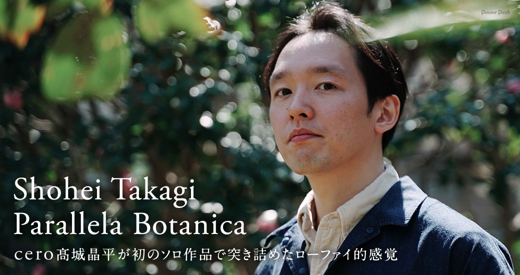 Shohei Takagi Parallela Botanica|cero髙城晶平が初のソロ作品で突き詰めたローファイ的感覚