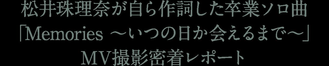 松井珠理奈が自ら作詞した卒業ソロ曲「Memories ~いつの日か会えるまで~」MV撮影密着レポート