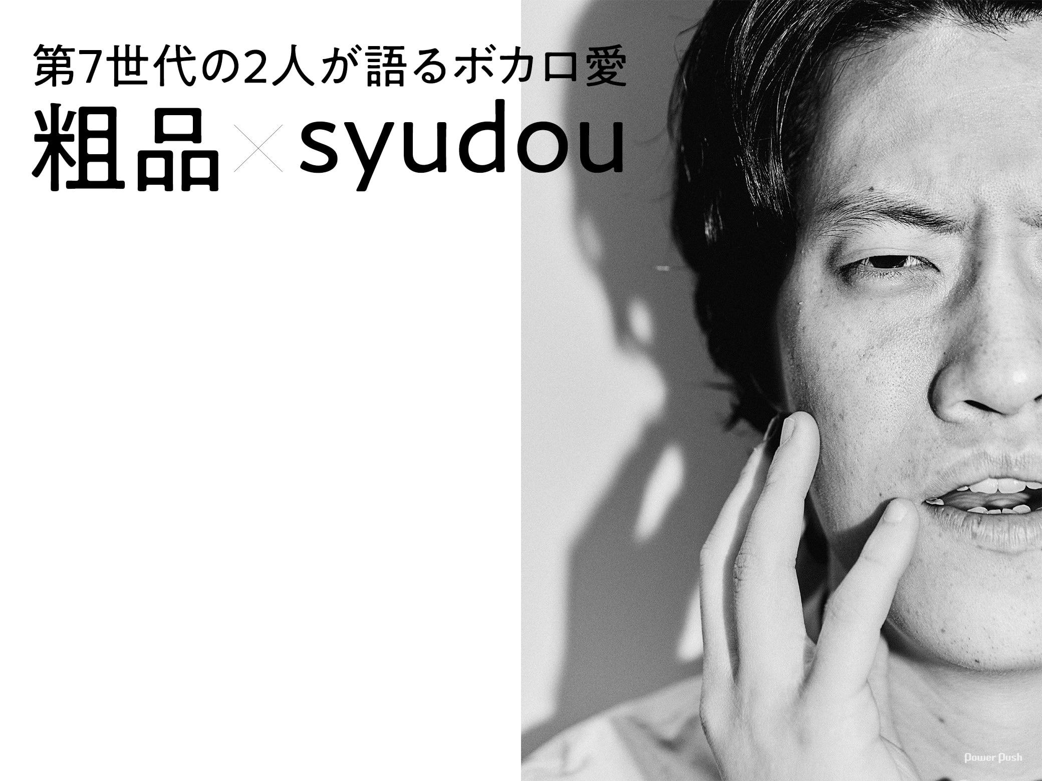 粗品×syudou|第7世代の2人が語るボカロ愛