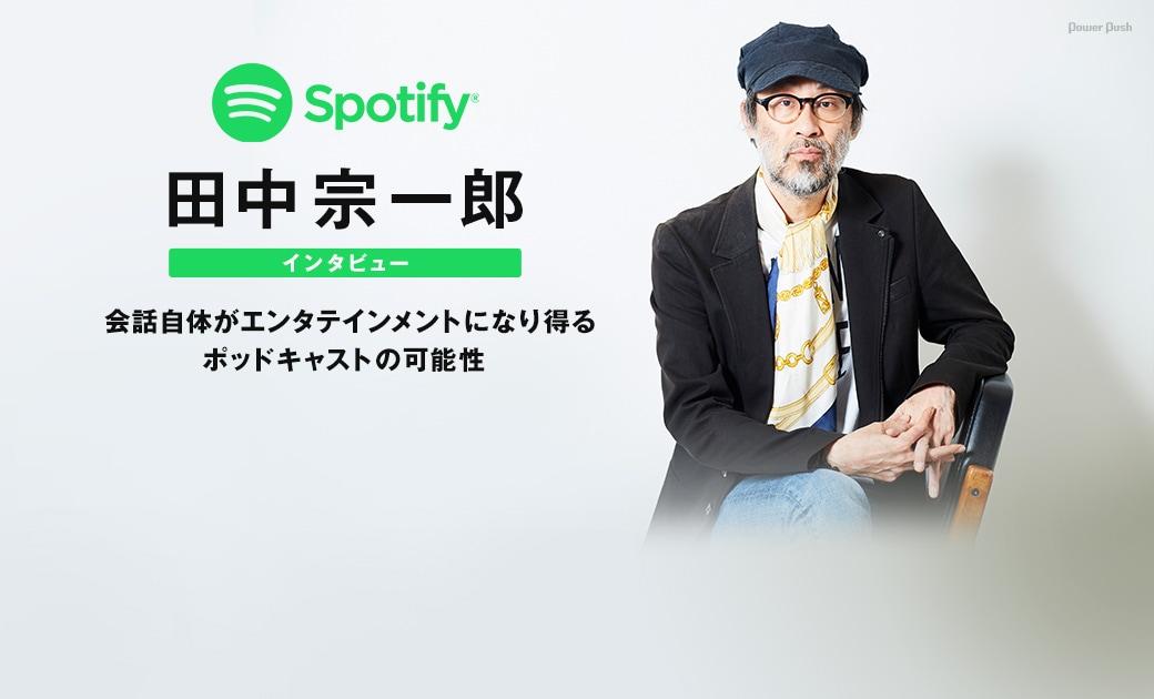 Spotify特集 田中宗一郎インタビュー 会話自体がエンタテインメントになり得るポッドキャストの可能性