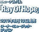 ニューアルバム「Ray Of Hope」 / 2011年8月10日発売 / ワーナーミュージック・ジャパン