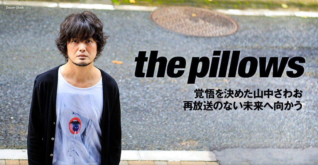 the pillows|覚悟を決めた山中さわお 再放送のない未来へ向かう