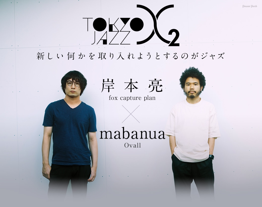 Tokyo Jazz X 2 岸本亮(fox capture plan)×mabanua(Ovall)新しい何かを取り入れようとするのがジャズ