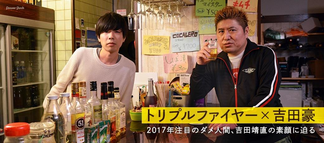 トリプルファイヤー×吉田豪|2017年注目のダメ人間、吉田靖直の素顔に迫る