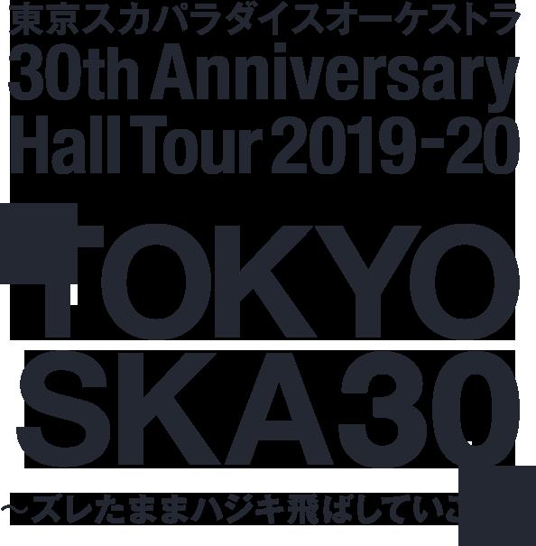 東京スカパラダイスオーケストラ 30th Anniversary Hall Tour 2019-20「TOKYO SKA 30 ~ズレたままハジキ飛ばしていこう~」