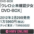 DVD-BOX「ウレロ☆未確認少女 DVD-BOX」 / 2012年2月29日発売 / 1万5960円(税込)/ テレビ東京 / TXRS0022 / ローソン・HMV・テレビ東京 限定発売 / HMV ONLINEへ