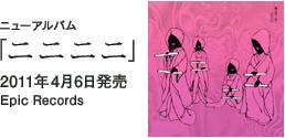 ニューアルバム「ニニニニ」 / 2011年4月6日発売 / Epic Records