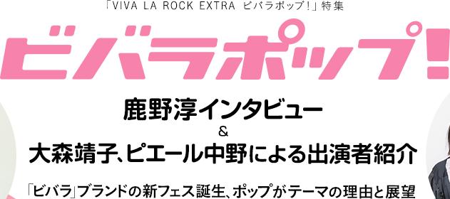 「VIVA LA ROCK EXTRA ビバラポップ!」特集|鹿野淳インタビュー&大森靖子、ピエール中野による出演者紹介「ビバラ」ブランドの新フェス誕生、ポップがテーマの理由と展望