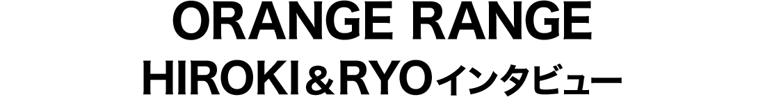 ORANGE RANGE HIROKI&RYOインタビュー