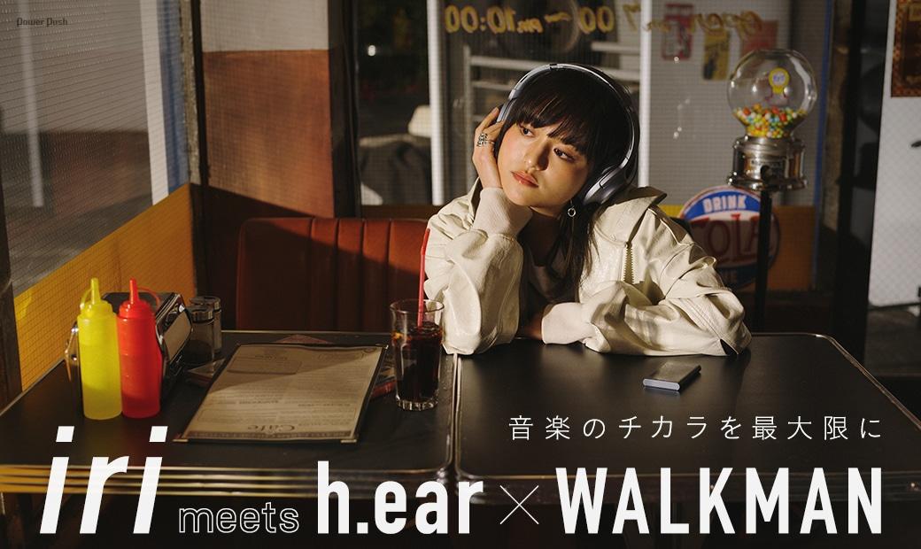 iri meets h.ear × WALKMAN|音楽のチカラを最大限に