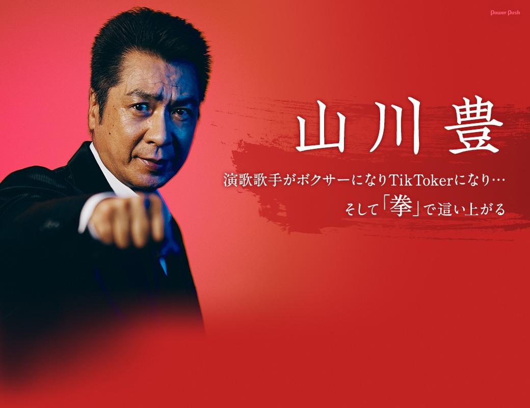 山川豊|演歌歌手がボクサーになりTikTokerになり…そして「拳」で這い上がる