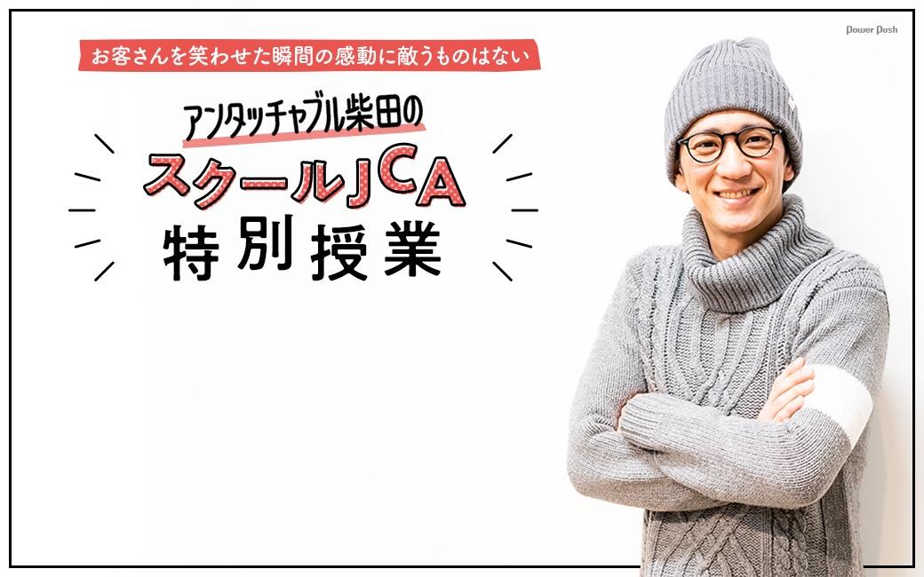 アンタッチャブル柴田のスクールJCA特別授業|お客さんを笑わせた瞬間の感動に敵うものはない