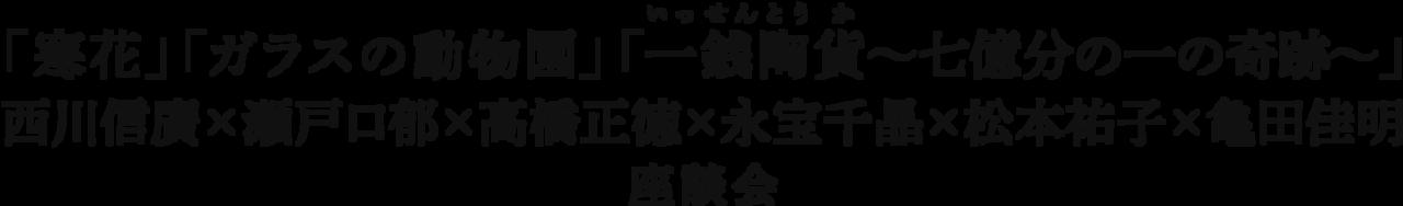 「寒花」「ガラスの動物園」「一銭陶貨 ~七億分の一の奇跡~」西川信廣×瀬戸口郁×高橋正徳×永宝千晶×松本祐子×亀田佳明 座談会