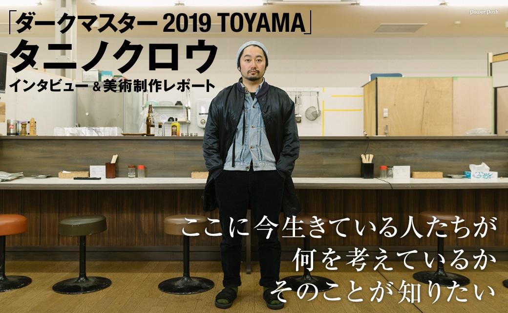 「ダークマスター 2019 TOYAMA」タニノクロウ インタビュー&美術制作レポート   ここに今生きている人たちが何を考えているか、そのことが知りたい