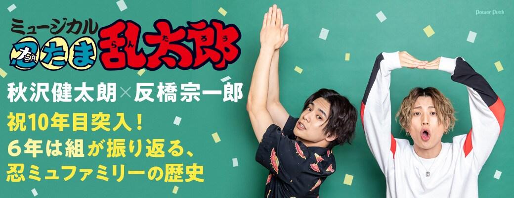 ミュージカル「忍たま乱太郎」秋沢健太朗×反橋宗一郎 対談|祝10年目突入!6年は組が振り返る、忍ミュファミリーの歴史