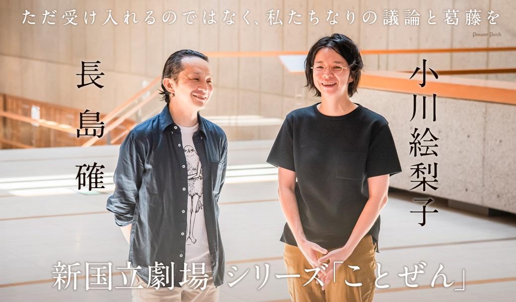 新国立劇場 シリーズ「ことぜん」小川絵梨子×長島確 対談 ただ受け入れるのではなく、私たちなりの議論と葛藤を