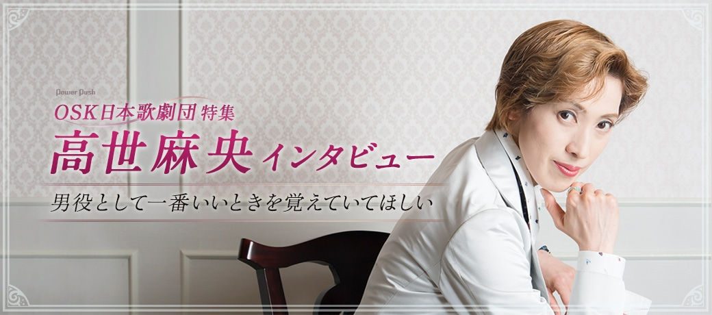 OSK日本歌劇団特集 高世麻央インタビュー 男役として一番いいときを覚えていてほしい