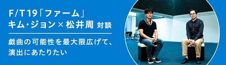 F/T19「ファーム」キム・ジョン×松井周 対談