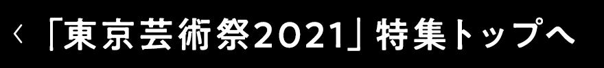 「東京芸術祭2021」特集トップへ