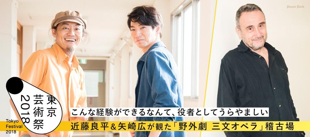「東京芸術祭2018」近藤良平&矢崎広が観た「野外劇 三文オペラ」稽古場|こんな経験ができるなんて、役者としてうらやましい